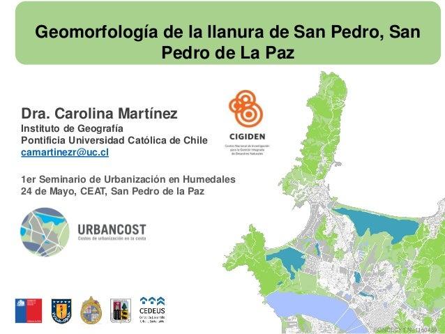 Geomorfología de la llanura de San Pedro, San Pedro de La Paz Dra. Carolina Martínez Instituto de Geografía Pontificia Uni...