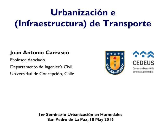 1er Seminario Urbanización en Humedales San Pedro de La Paz, 18 May 2016 Urbanización e (Infraestructura) de Transporte Ju...