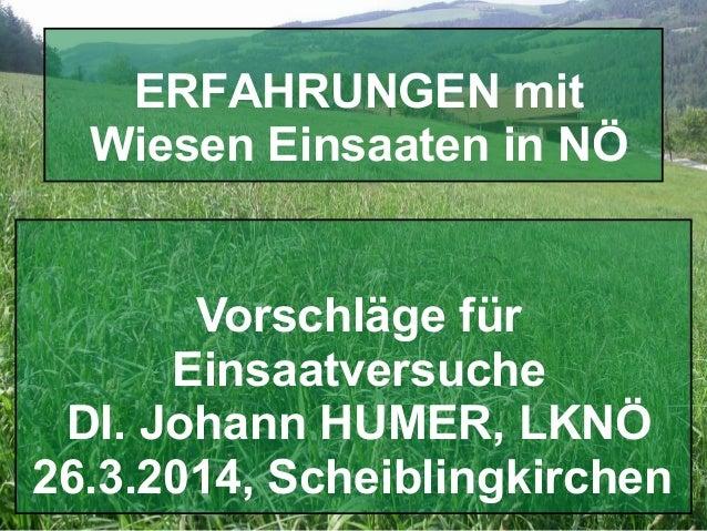 Folie - 1 DI. J.HUMER ERFAHRUNGEN mit Wieseneinsaaten,Scheiblingkeirchen 2014 Vorschläge für Einsaatversuche DI. Johann HU...