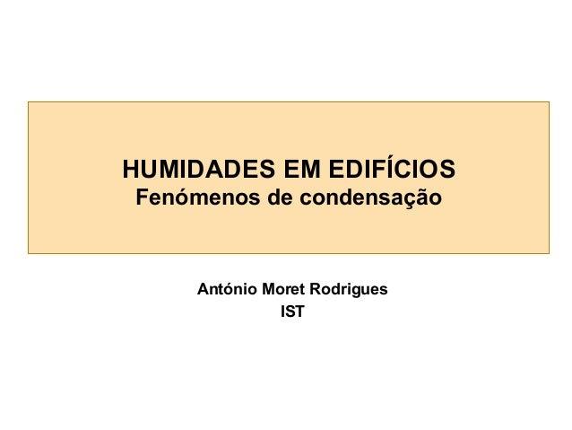 HUMIDADES EM EDIFÍCIOS Fenómenos de condensação  António Moret Rodrigues IST