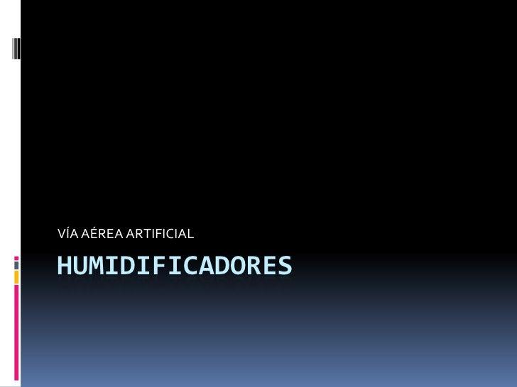 HUMIDIFICADORES<br />VÍA AÉREA ARTIFICIAL<br />