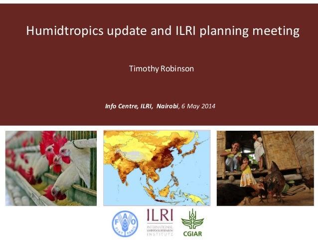 Humidtropics update and ILRI planning meeting Info Centre, ILRI, Nairobi, 6 May 2014 Timothy Robinson