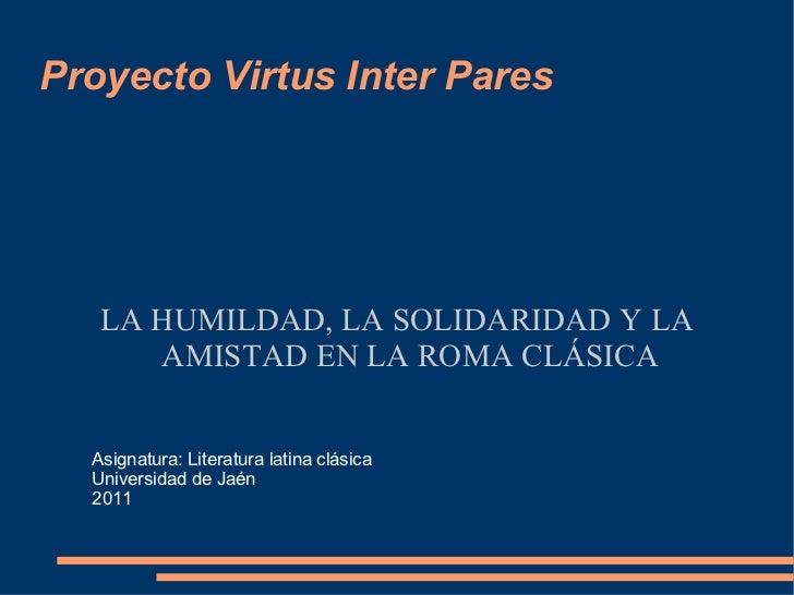 Proyecto Virtus Inter Pares LA HUMILDAD, LA SOLIDARIDAD Y LA AMISTAD EN LA ROMA CLÁSICA Asignatura: Literatura latina clás...