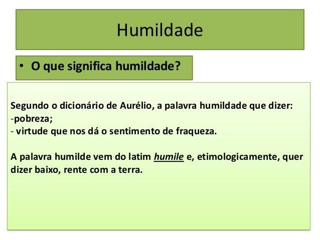 Humildade • O que significa humildade? Segundo o dicionário de Aurélio, a palavra humildade que dizer: -pobreza; - virtude...
