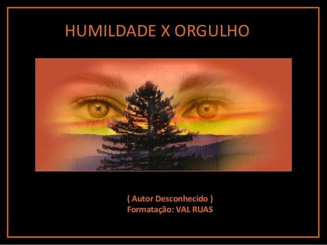 HUMILDADE X ORGULHO      ( Autor Desconhecido )      Formatação: VAL RUAS