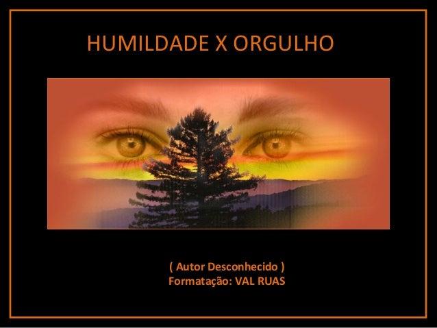 ( Autor Desconhecido ) Formatação: VAL RUAS HUMILDADE X ORGULHO