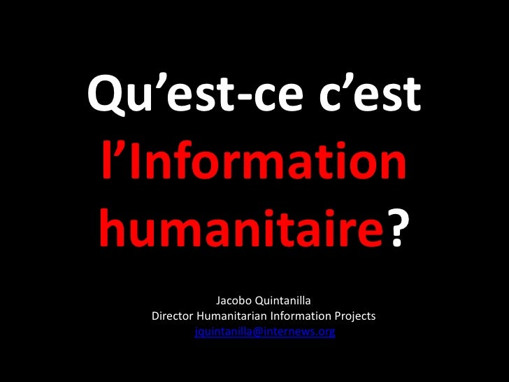 Qu'est-ce c'estl'Informationhumanitaire?              Jacobo Quintanilla  Director Humanitarian Information Projects      ...