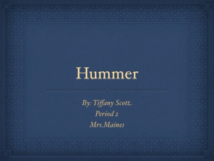 Hummer By: Tiffany Scott      Period 2   Mrs.Maines