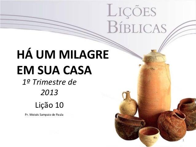 HÁ UM MILAGREEM SUA CASA1º Trimestre de      2013    Lição 10 Pr. Moisés Sampaio de Paula                               1