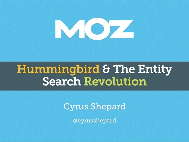Hummingbird & The Entity Search Revolution Cyrus Shepard @cyrusshepard