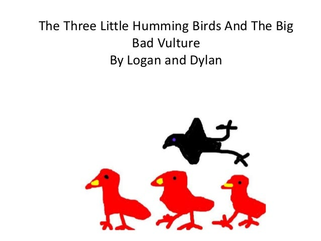 The Three Little Humming Birds And The Big Bad Vulture By Logan and Dylan