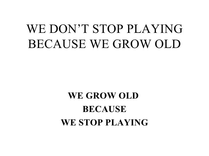 WE DON'T STOP PLAYING BECAUSE WE GROW OLD WE GROW OLD  BECAUSE WE STOP PLAYING
