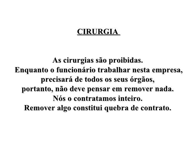 CIRURGIA  As cirurgias são proibidas.  Enquanto o funcionário trabalhar nesta empresa, precisará de todos os seus órgãos, ...
