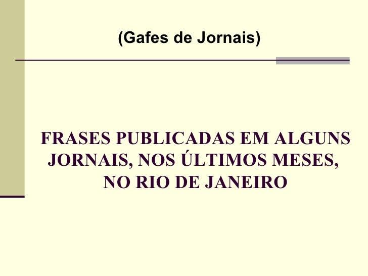 (Gafes de Jornais)FRASES PUBLICADAS EM ALGUNS JORNAIS, NOS ÚLTIMOS MESES,     NO RIO DE JANEIRO