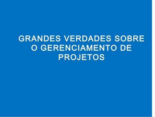 GRANDES VERDADES SOBRE O GERENCIAMENTO DE PROJETOS