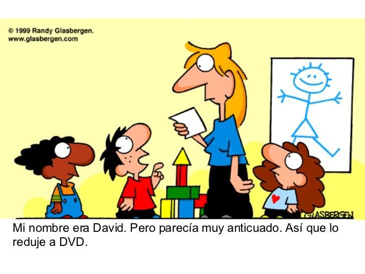 Mi nombre era David. Pero parecía muy anticuado. Así que lo reduje a DVD.