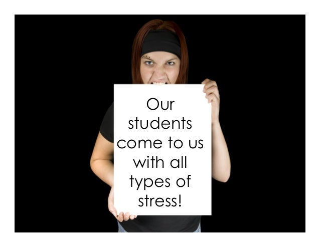 Our students come to us with all types of stress!