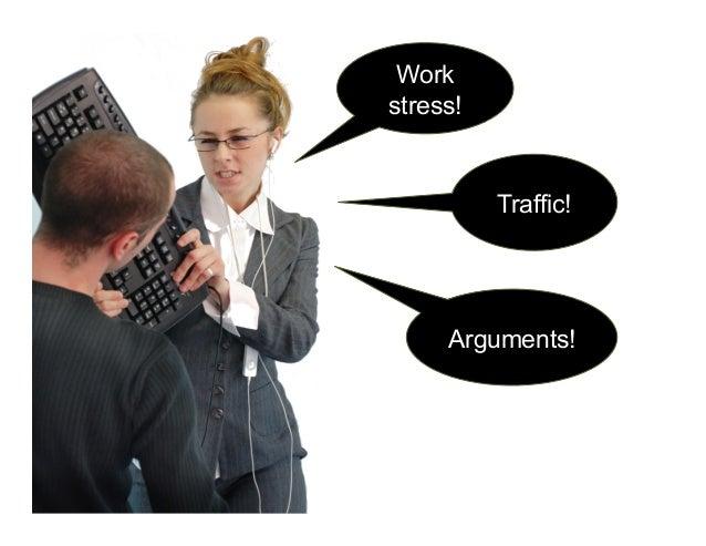 Work stress! Traffic! Arguments!
