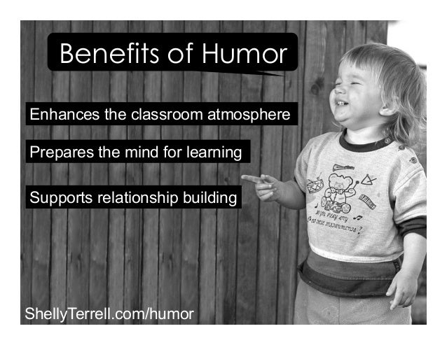 Supports relationship building Prepares the mind for learning Benefits of Humor Enhances the classroom atmosphere ShellyTe...