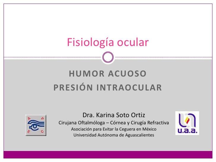 Humor acuoso<br />Presión intraocular<br />Fisiología ocular<br />Dra. Karina Soto Ortiz<br />Cirujana Oftalmóloga – Córne...