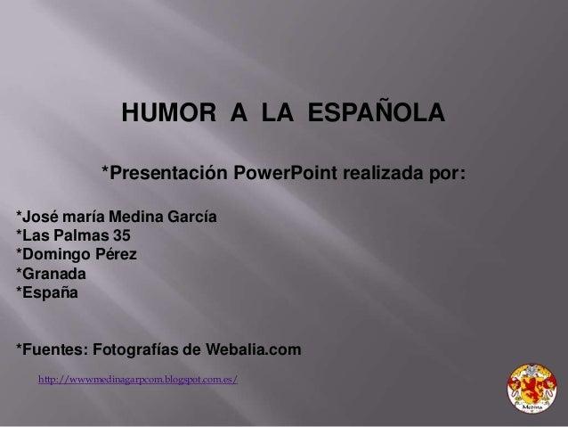 http://wwwmedinagarpcom.blogspot.com.es/ HUMOR A LA ESPAÑOLA *Presentación PowerPoint realizada por: *José maría Medina Ga...
