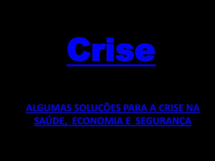 Crise ALGUMAS SOLUÇÕES PARA A CRISE NA  SAÚDE, ECONOMIA E SEGURANÇA