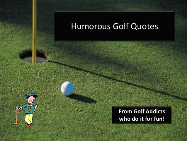 Humorous Golf Quotes From Golf Addicts Who Do It For Fun