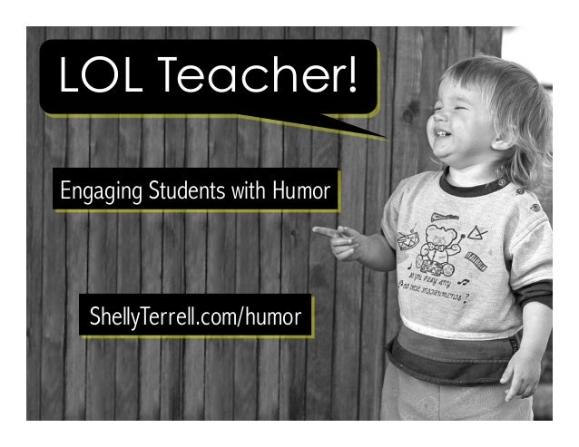 LOL Teacher! Engaging Students with Humor ShellyTerrell.com/humor