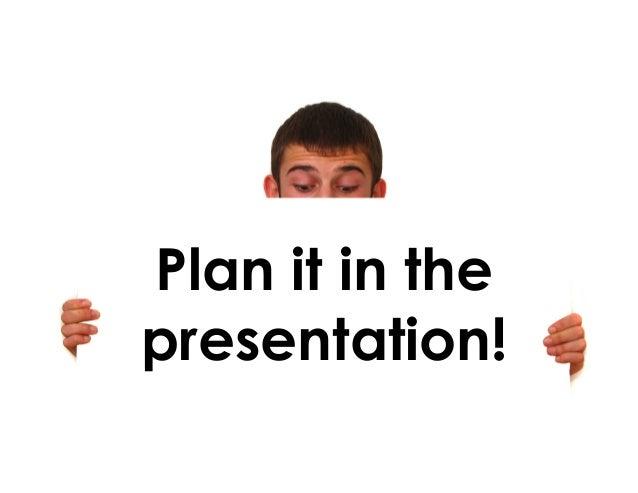 Plan it in the presentation!