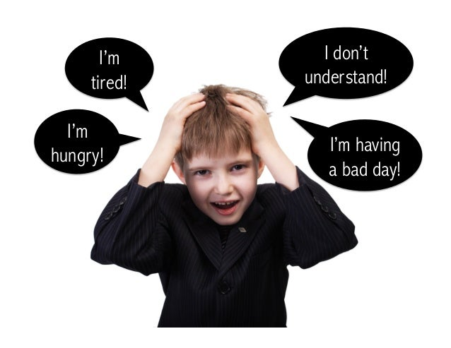 I'm hungry! I'm tired! I don't understand! I'm having a bad day!