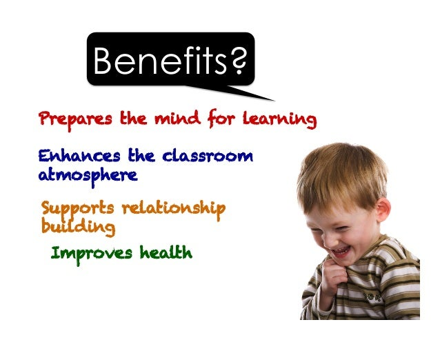 Supports relationship building Improves health Prepares the mind for learning Benefits? Enhances the classroom atmosphere