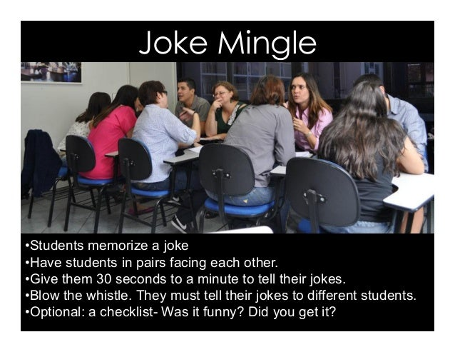 Joke Mingle •Students memorize a joke •Have students in pairs facing each other. •Give them 30 seconds to a minute to t...