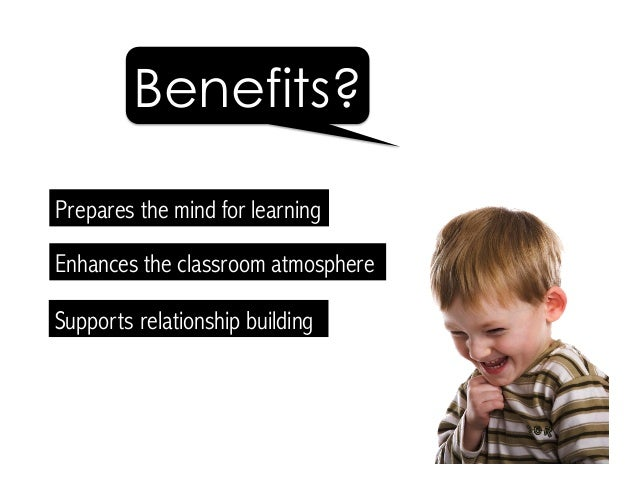 Supports relationship building Prepares the mind for learning Benefits? Enhances the classroom atmosphere