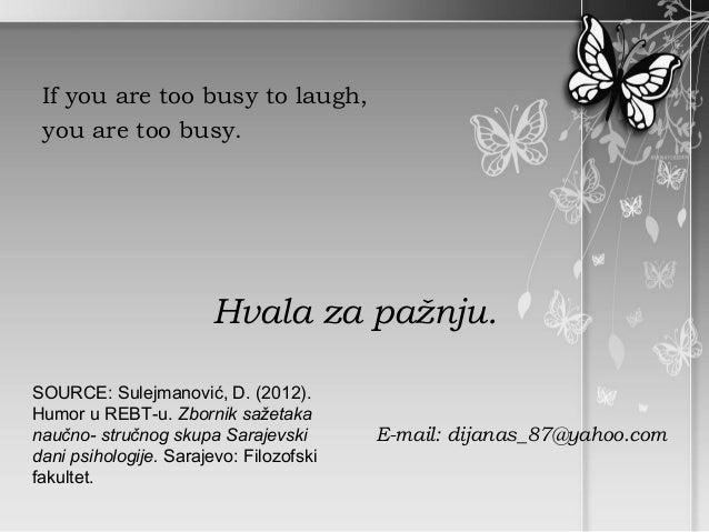 If you are too busy to laugh, you are too busy.                       Hvala za pažnju.SOURCE: Sulejmanović, D. (2012).Humo...