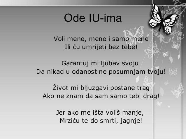 Ode IU-ima     Voli mene, mene i samo mene         Ili ću umrijeti bez tebe!       Garantuj mi ljubav svojuDa nikad u odan...