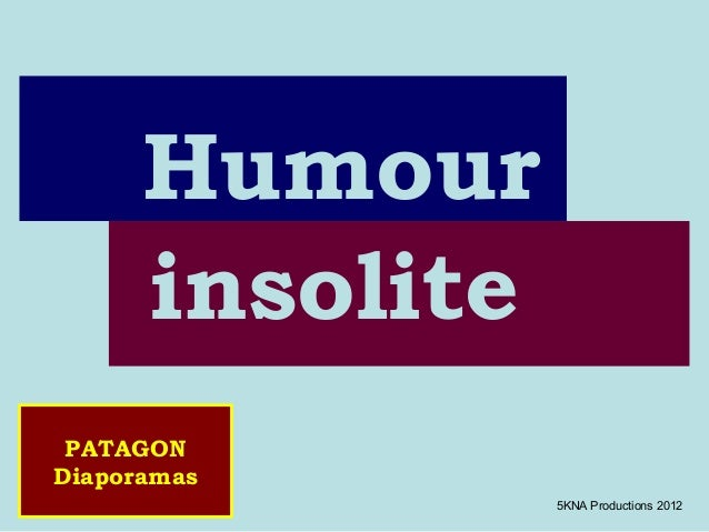 Humour      insolite PATAGONDiaporamas                 5KNA Productions 2012