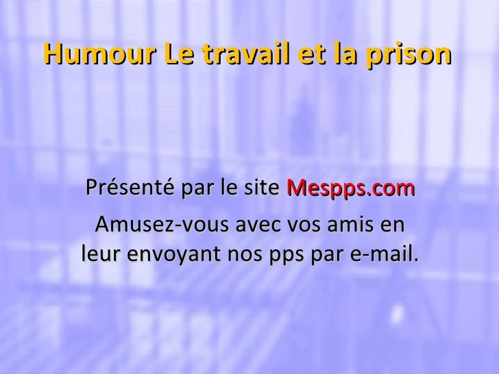 Humour Le travail et la prison Présenté par le site  Mespps.com Amusez-vous avec vos amis en leur envoyant nos pps par e-m...