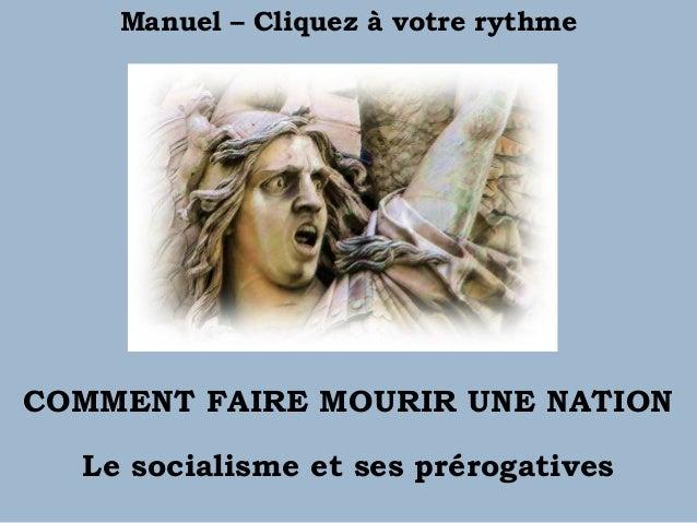 COMMENT FAIRE MOURIR UNE NATION Le socialisme et ses prérogatives Manuel – Cliquez à votre rythme