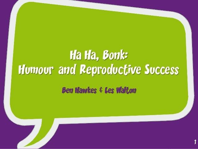 Ha Ha, Bonk: Humour and Reproductive Success Ben Hawkes & Les Walton 1