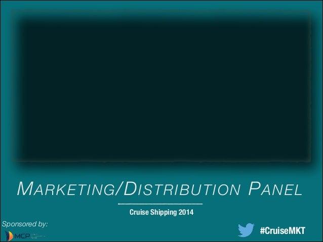 MARKETING/DISTRIBUTION PANEL Cruise Shipping 2014 Sponsored by: #CruiseMKT