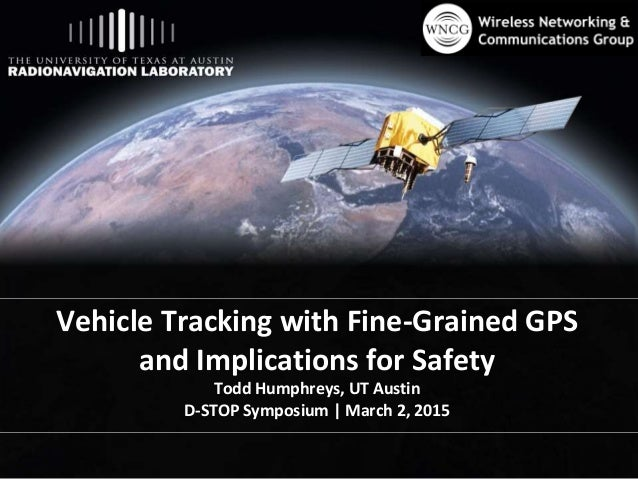 Vehicle Tracking with Fine-Grained GPS and Implications for Safety Todd Humphreys, UT Austin D-STOP Symposium | March 2, 2...