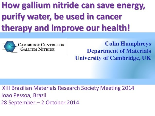 How gallium nitride can save energy,  purify water, be used in cancer  therapy and improve our health!  Colin Humphreys  D...