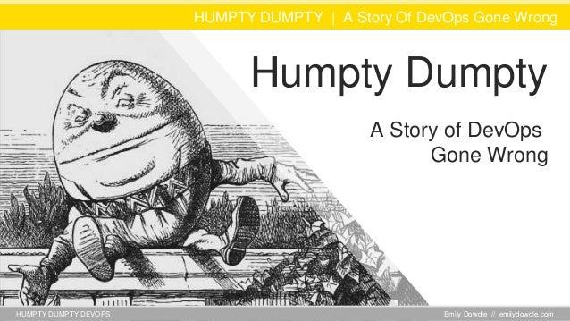 HUMPTY DUMPTY DEVOPS HUMPTY DUMPTY | A Story Of DevOps Gone Wrong Emily Dowdle // emilydowdle.com Humpty Dumpty A Story of...