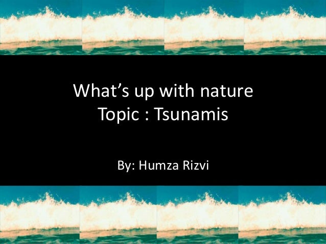 What's up with nature  Topic : Tsunamis     By: Humza Rizvi