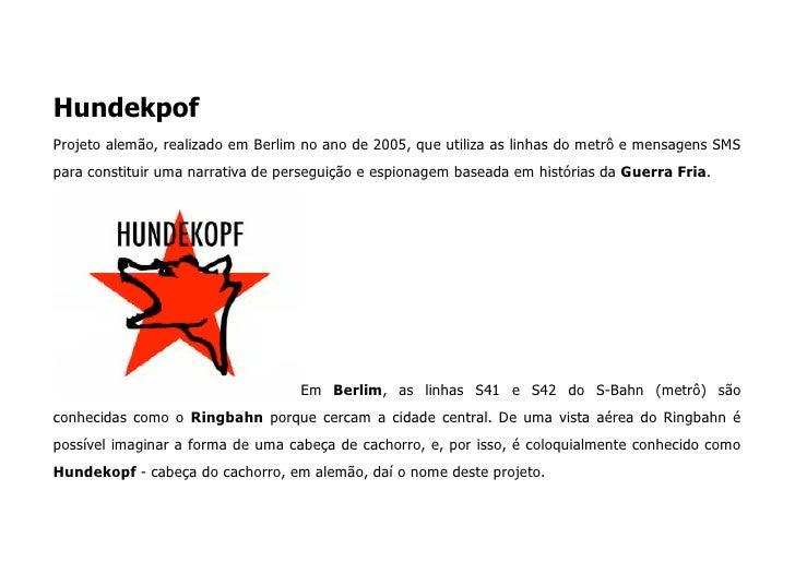 Hundekpof Projeto alemão, realizado em Berlim no ano de 2005, que utiliza as linhas do metrô e mensagens SMS para constitu...