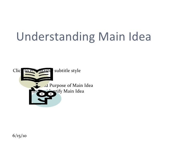 Understanding Main Idea Role and Purpose of Main Idea How to identify Main Idea
