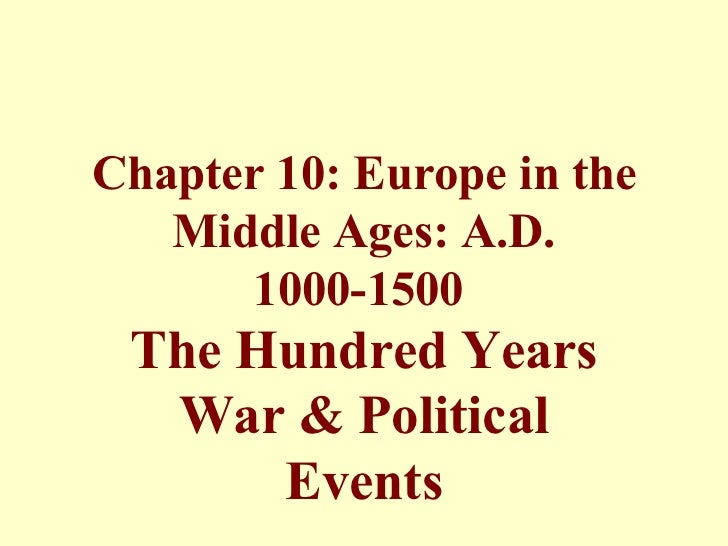 Chapter 10: Europe in the   Middle Ages: A.D.      1000-1500 The Hundred Years  War & Political      Events