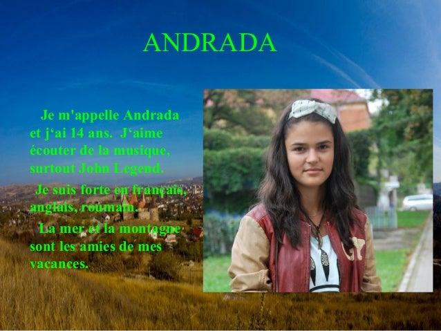 ANDRADA  Je m'appelle Andrada  et j'ai 14 ans. J'aime  écouter de la musique,  surtout John Legend.  Je suis forte en fran...