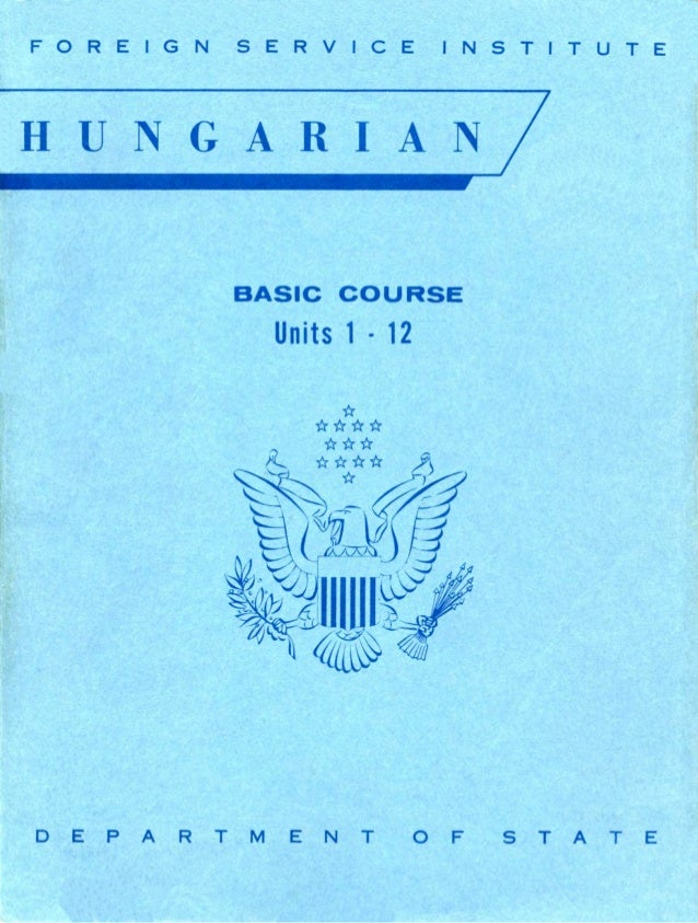 FOREIGN SERVICE INSTITUTE HUNGARIAN BASIC COURSE Units 1·12 D E P A R T M E N T O F S T A T E FOREIGN SERVICE INSTITUTE HU...