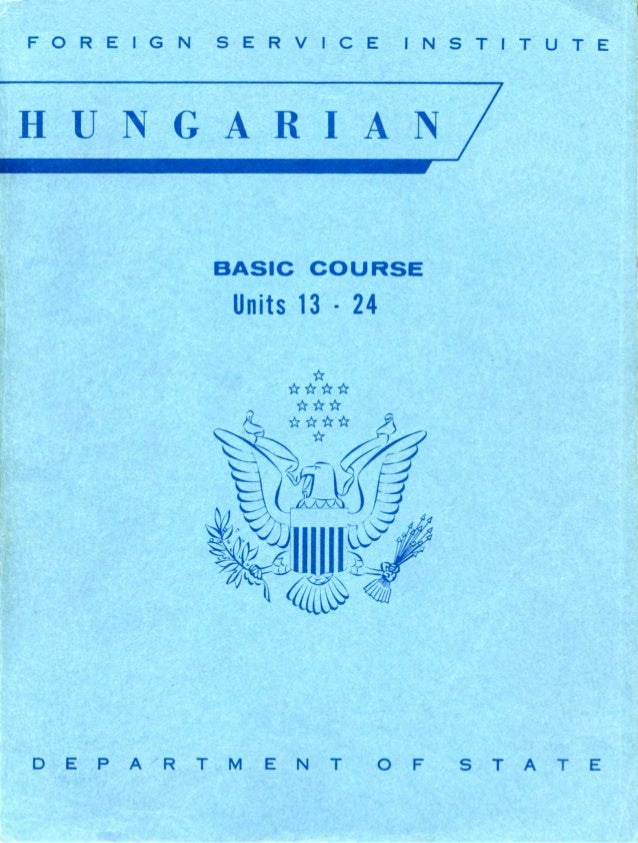 FOREIGN SERVICE INSTITUTE HUNGARIAN BASIC COURSE Units 13 - 24 D E P A R T M E N T O F S T A T E